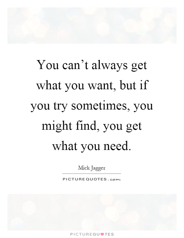 You can't always get what you want, but if you try sometimes, you might find, you get what you need Picture Quote #1