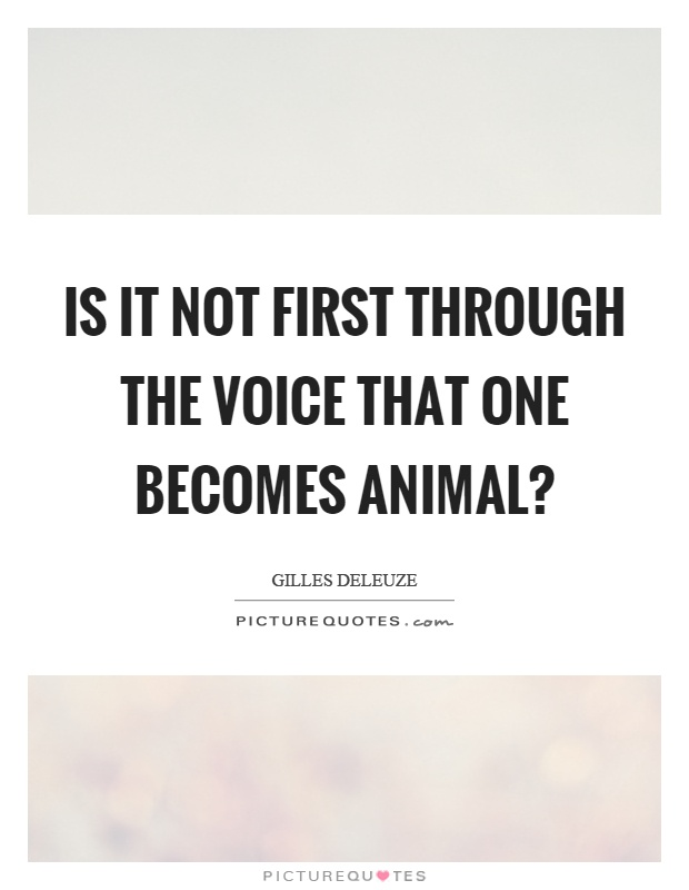 Is it not first through the voice that one becomes animal? Picture Quote #1