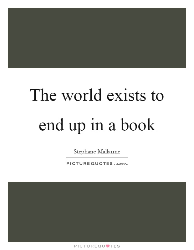The world exists to end up in a book Picture Quote #1