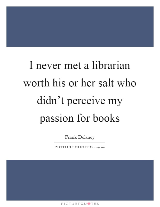 I never met a librarian worth his or her salt who didn't perceive my passion for books Picture Quote #1