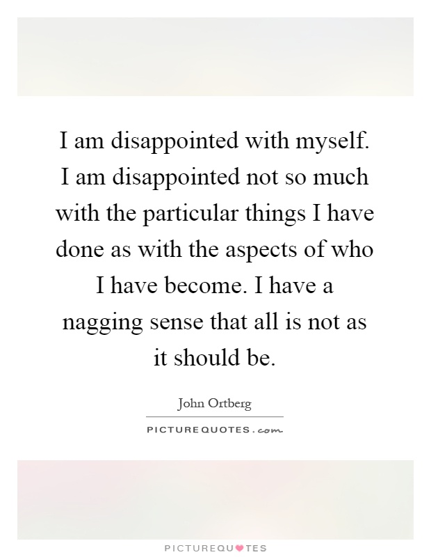 I am disappointed with myself. I am disappointed not so much with the particular things I have done as with the aspects of who I have become. I have a nagging sense that all is not as it should be Picture Quote #1