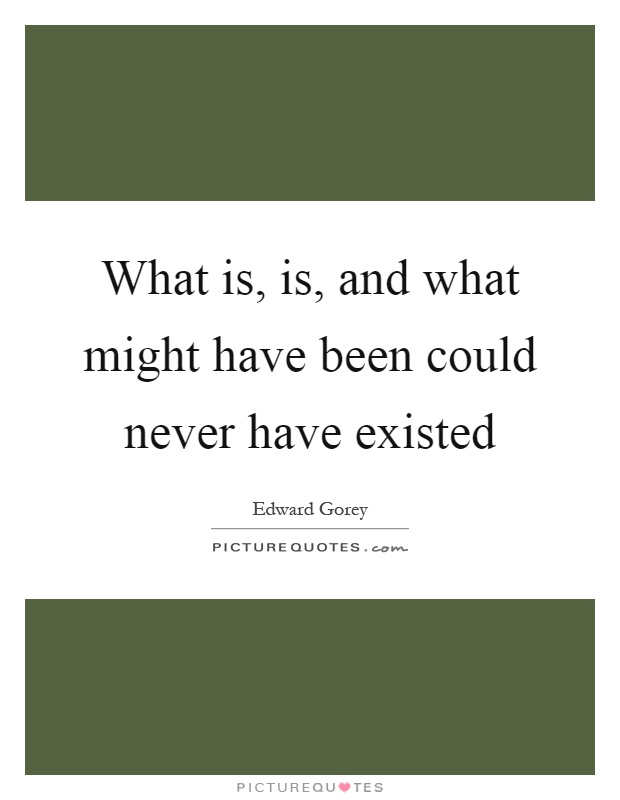 What is, is, and what might have been could never have existed Picture Quote #1
