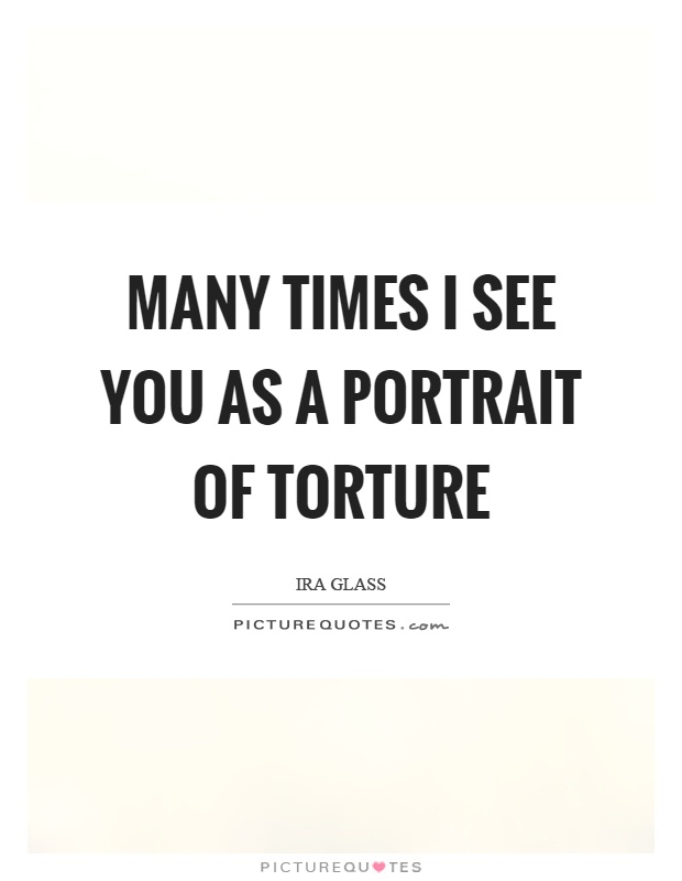 Many times I see you as a portrait of torture Picture Quote #1