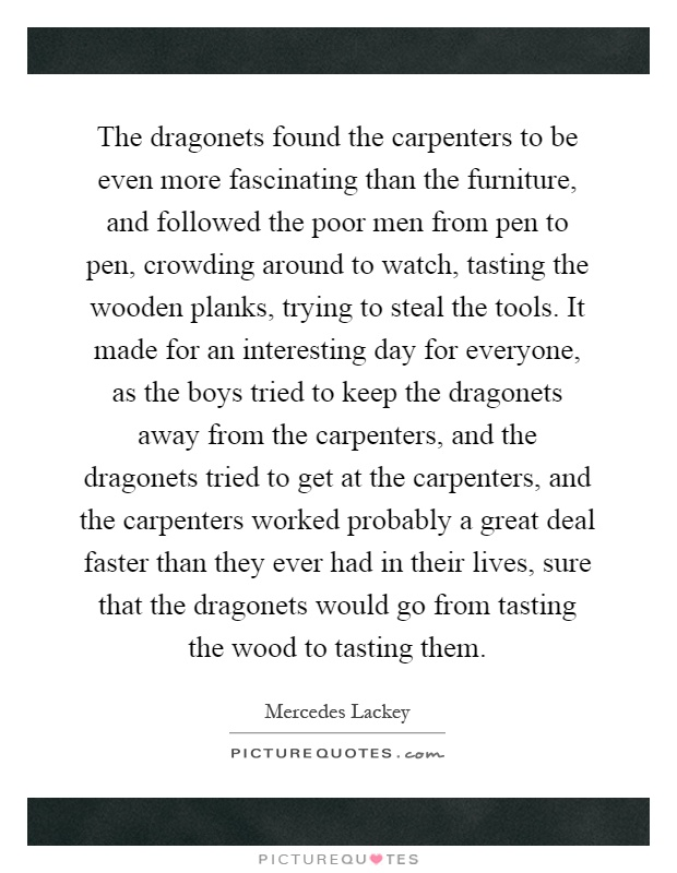 The dragonets found the carpenters to be even more fascinating than the furniture, and followed the poor men from pen to pen, crowding around to watch, tasting the wooden planks, trying to steal the tools. It made for an interesting day for everyone, as the boys tried to keep the dragonets away from the carpenters, and the dragonets tried to get at the carpenters, and the carpenters worked probably a great deal faster than they ever had in their lives, sure that the dragonets would go from tasting the wood to tasting them Picture Quote #1