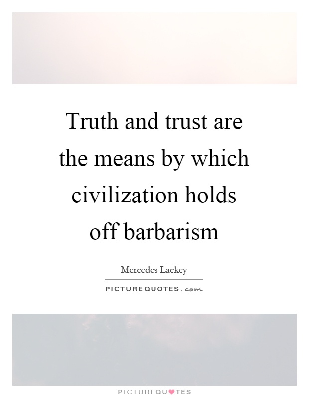 Truth and trust are the means by which civilization holds off barbarism Picture Quote #1