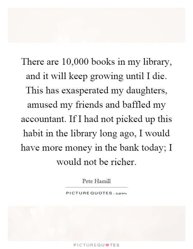 There are 10,000 books in my library, and it will keep growing until I die. This has exasperated my daughters, amused my friends and baffled my accountant. If I had not picked up this habit in the library long ago, I would have more money in the bank today; I would not be richer Picture Quote #1
