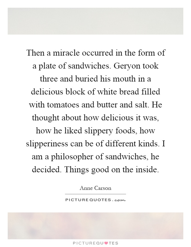 Then a miracle occurred in the form of a plate of sandwiches. Geryon took three and buried his mouth in a delicious block of white bread filled with tomatoes and butter and salt. He thought about how delicious it was, how he liked slippery foods, how slipperiness can be of different kinds. I am a philosopher of sandwiches, he decided. Things good on the inside Picture Quote #1