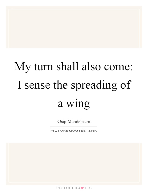 My turn shall also come: I sense the spreading of a wing Picture Quote #1