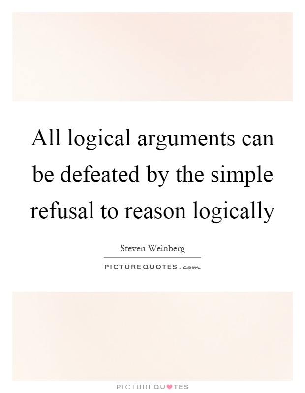 All logical arguments can be defeated by the simple refusal to reason logically Picture Quote #1