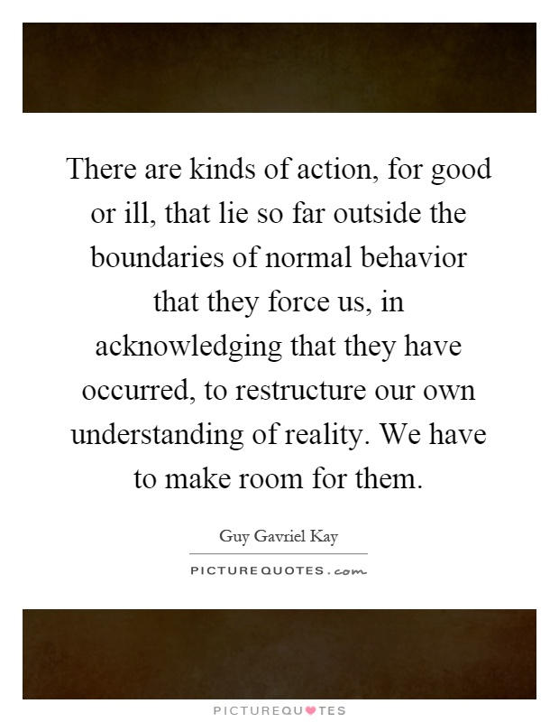 There are kinds of action, for good or ill, that lie so far outside the boundaries of normal behavior that they force us, in acknowledging that they have occurred, to restructure our own understanding of reality. We have to make room for them Picture Quote #1