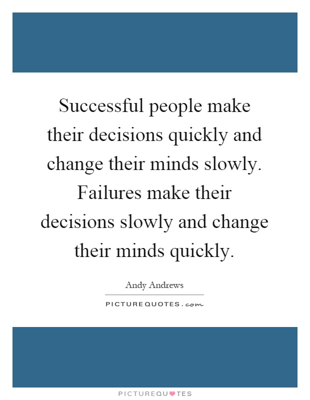 Successful people make their decisions quickly and change their minds slowly. Failures make their decisions slowly and change their minds quickly Picture Quote #1