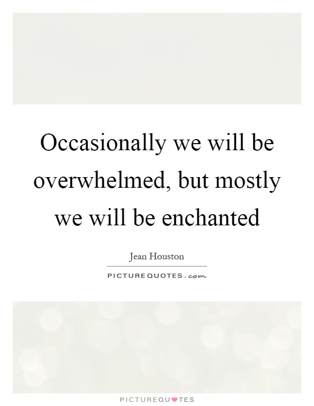 Occasionally we will be overwhelmed, but mostly we will be enchanted Picture Quote #1