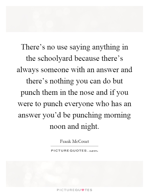 There's no use saying anything in the schoolyard because there's always someone with an answer and there's nothing you can do but punch them in the nose and if you were to punch everyone who has an answer you'd be punching morning noon and night Picture Quote #1