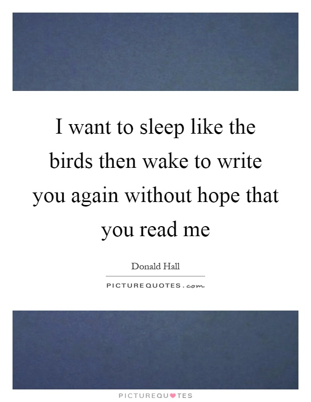 I want to sleep like the birds then wake to write you again without hope that you read me Picture Quote #1