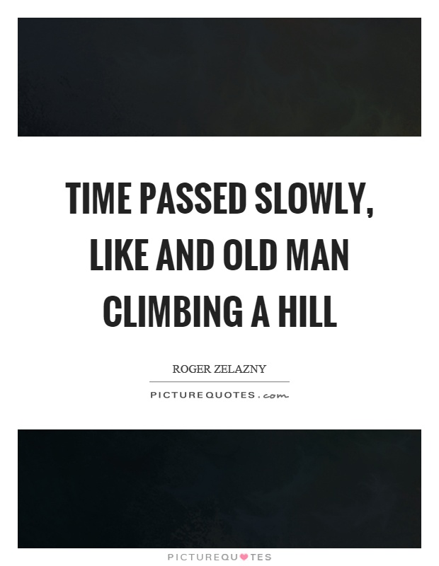 Time passed slowly, like and old man climbing a hill Picture Quote #1