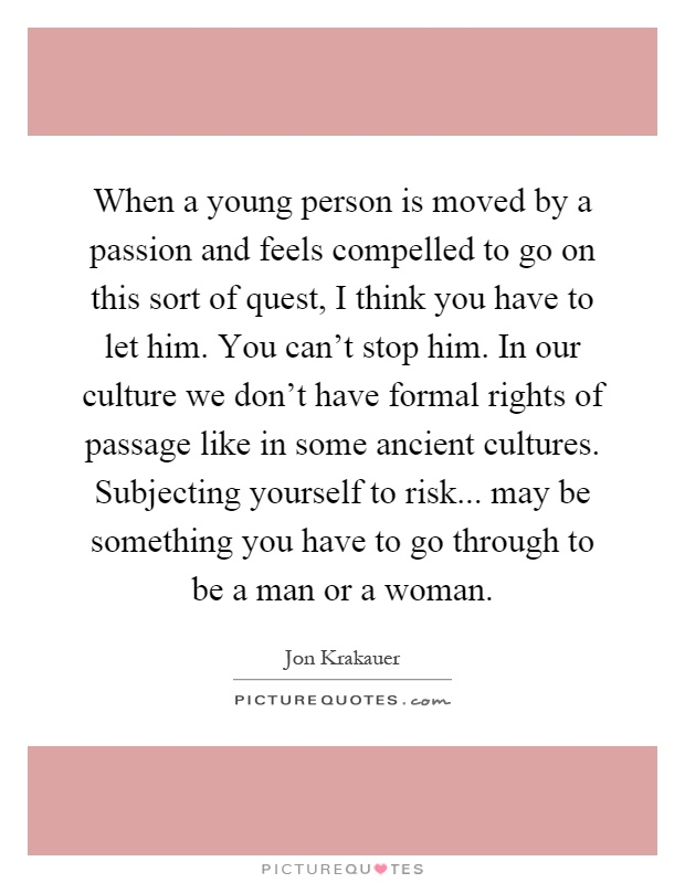 When a young person is moved by a passion and feels compelled to go on this sort of quest, I think you have to let him. You can't stop him. In our culture we don't have formal rights of passage like in some ancient cultures. Subjecting yourself to risk... may be something you have to go through to be a man or a woman Picture Quote #1
