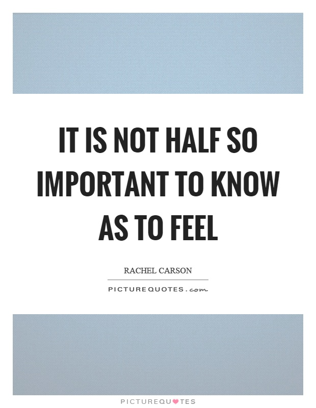 It is not half so important to know as to feel Picture Quote #1