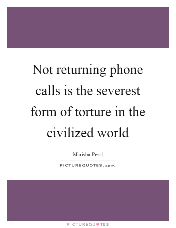 Not returning phone calls is the severest form of torture in the civilized world Picture Quote #1