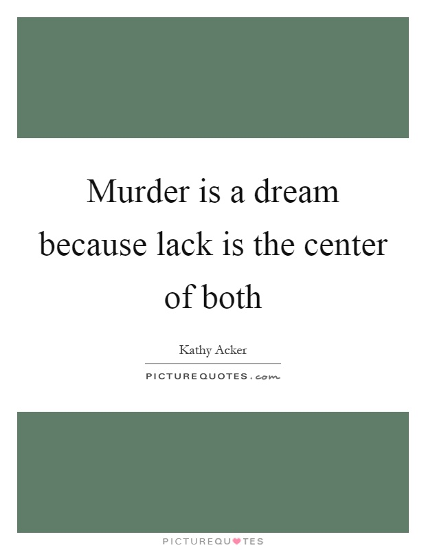 Murder is a dream because lack is the center of both Picture Quote #1