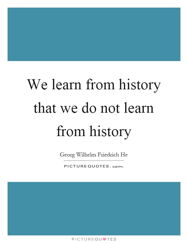 We learn from history that we do not learn from history Picture Quote #1