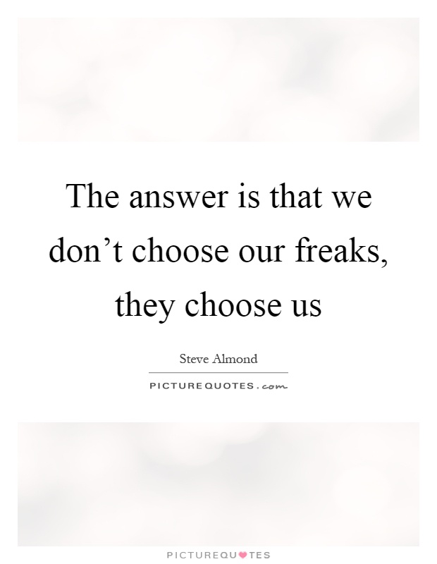 The answer is that we don't choose our freaks, they choose us Picture Quote #1