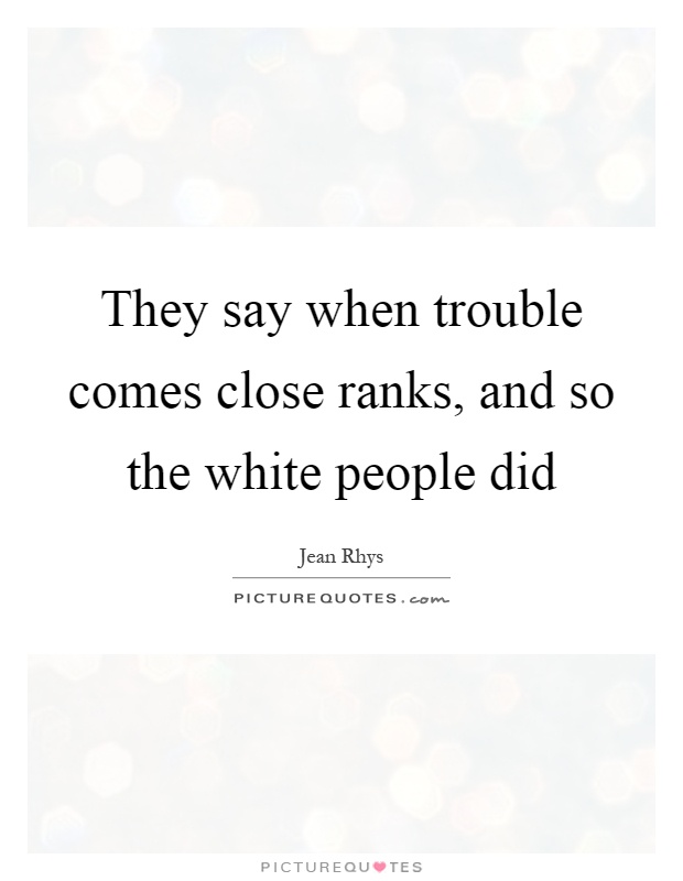 They say when trouble comes close ranks, and so the white people did Picture Quote #1