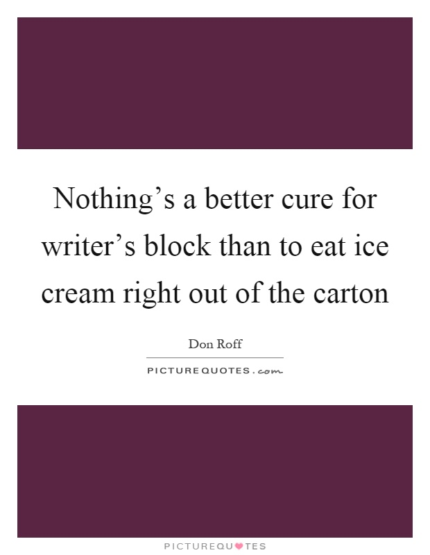 Nothing's a better cure for writer's block than to eat ice cream right out of the carton Picture Quote #1