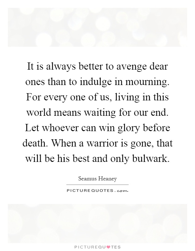 It is always better to avenge dear ones than to indulge in mourning. For every one of us, living in this world means waiting for our end. Let whoever can win glory before death. When a warrior is gone, that will be his best and only bulwark Picture Quote #1
