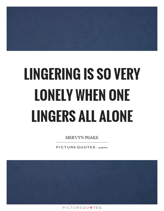 Lingering is so very lonely when one lingers all alone Picture Quote #1