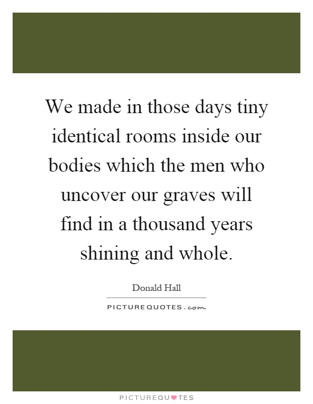 We made in those days tiny identical rooms inside our bodies which the men who uncover our graves will find in a thousand years shining and whole Picture Quote #1