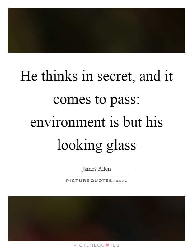 He thinks in secret, and it comes to pass: environment is but his looking glass Picture Quote #1