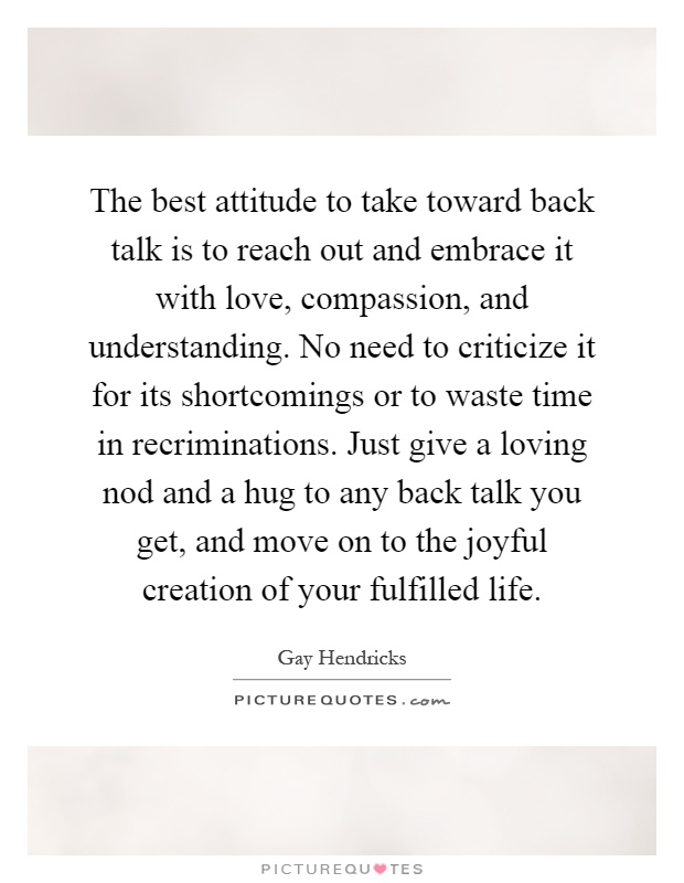 The best attitude to take toward back talk is to reach out and embrace it with love, compassion, and understanding. No need to criticize it for its shortcomings or to waste time in recriminations. Just give a loving nod and a hug to any back talk you get, and move on to the joyful creation of your fulfilled life Picture Quote #1