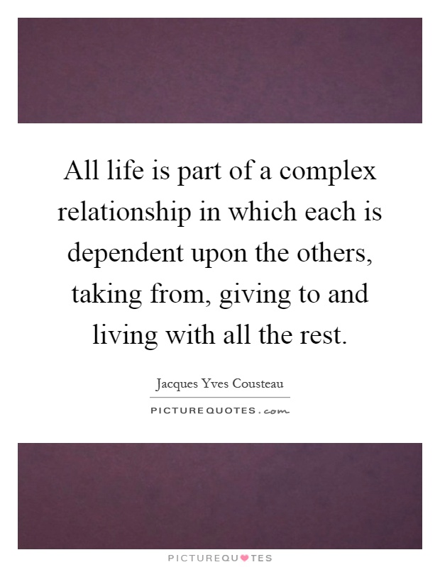 All life is part of a complex relationship in which each is dependent upon the others, taking from, giving to and living with all the rest Picture Quote #1