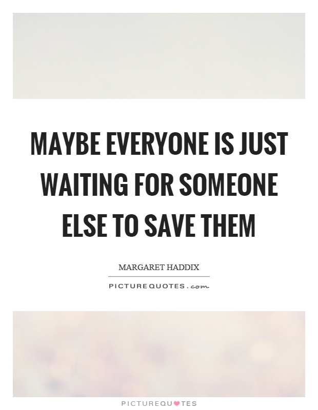 Maybe everyone is just waiting for someone else to save them Picture Quote #1