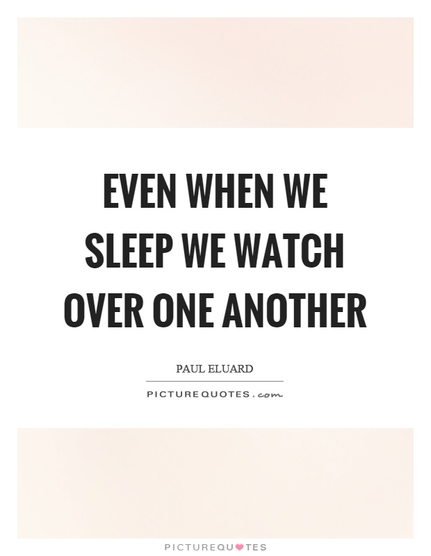 Even when we sleep we watch over one another Picture Quote #1