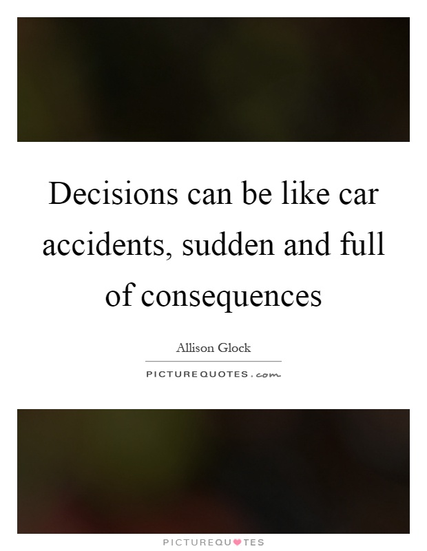 Decisions can be like car accidents, sudden and full of consequences Picture Quote #1