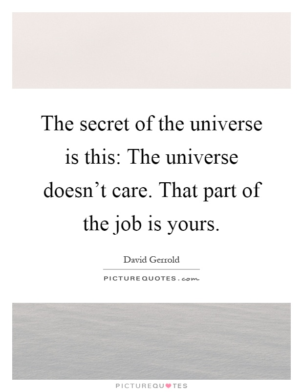The secret of the universe is this: The universe doesn't care. That part of the job is yours Picture Quote #1