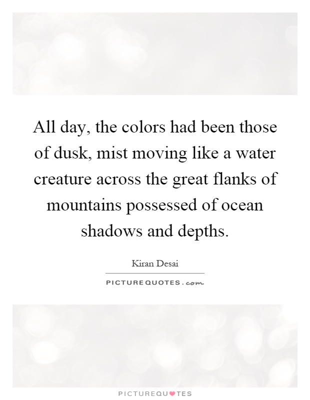 All day, the colors had been those of dusk, mist moving like a water creature across the great flanks of mountains possessed of ocean shadows and depths Picture Quote #1