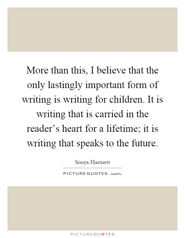 More than this, I believe that the only lastingly important form of writing is writing for children. It is writing that is carried in the reader's heart for a lifetime; it is writing that speaks to the future Picture Quote #1