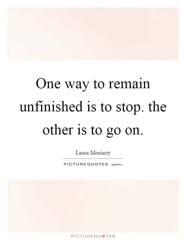 One way to remain unfinished is to stop. the other is to go on Picture Quote #1