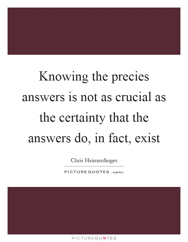 Knowing the precies answers is not as crucial as the certainty that the answers do, in fact, exist Picture Quote #1
