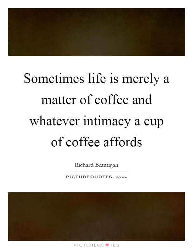 Sometimes life is merely a matter of coffee and whatever intimacy a cup of coffee affords Picture Quote #1