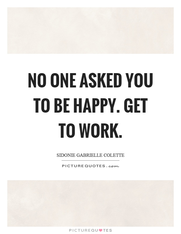 No one asked you to be happy. Get to work Picture Quote #1