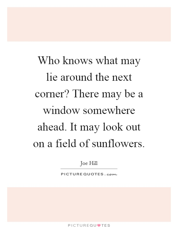 Who knows what may lie around the next corner? There may be a window somewhere ahead. It may look out on a field of sunflowers Picture Quote #1