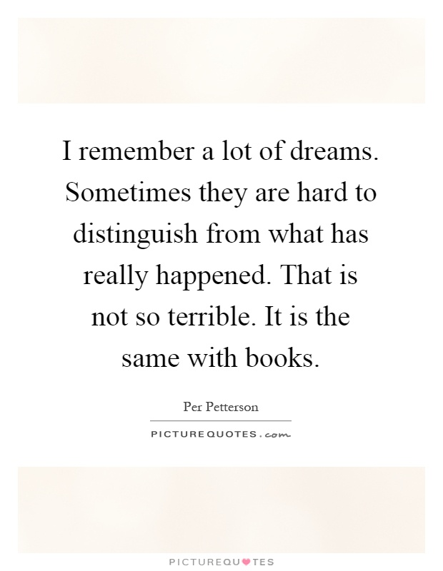 I remember a lot of dreams. Sometimes they are hard to distinguish from what has really happened. That is not so terrible. It is the same with books Picture Quote #1