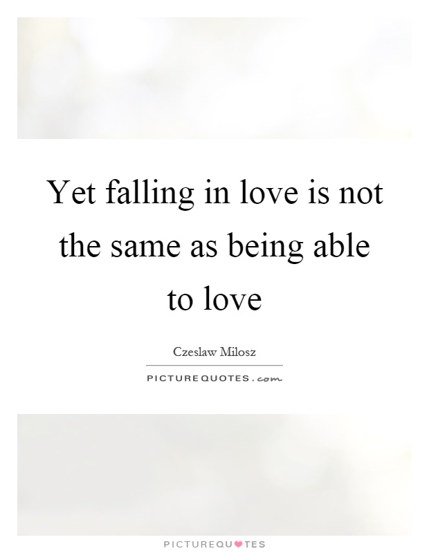 Yet falling in love is not the same as being able to love Picture Quote #1