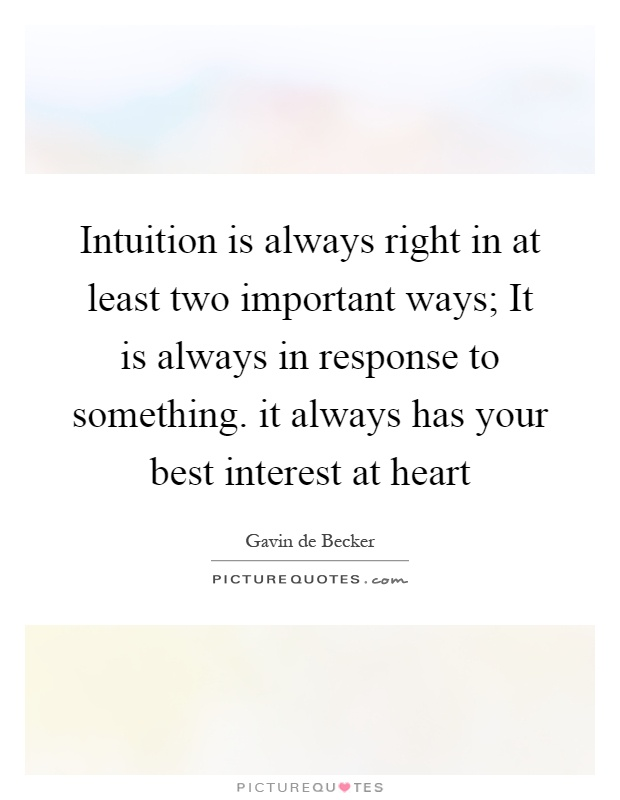 Intuition is always right in at least two important ways; It is always in response to something. it always has your best interest at heart Picture Quote #1