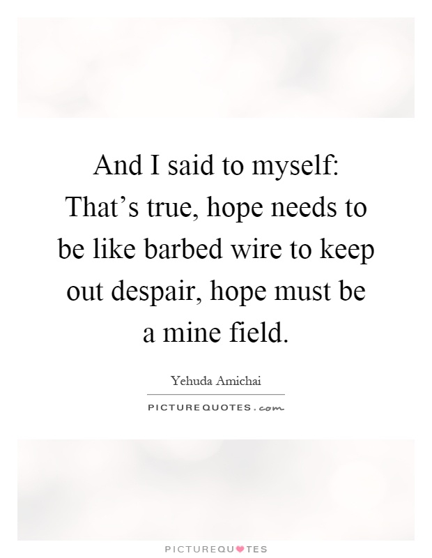 And I said to myself: That's true, hope needs to be like barbed wire to keep out despair, hope must be a mine field Picture Quote #1