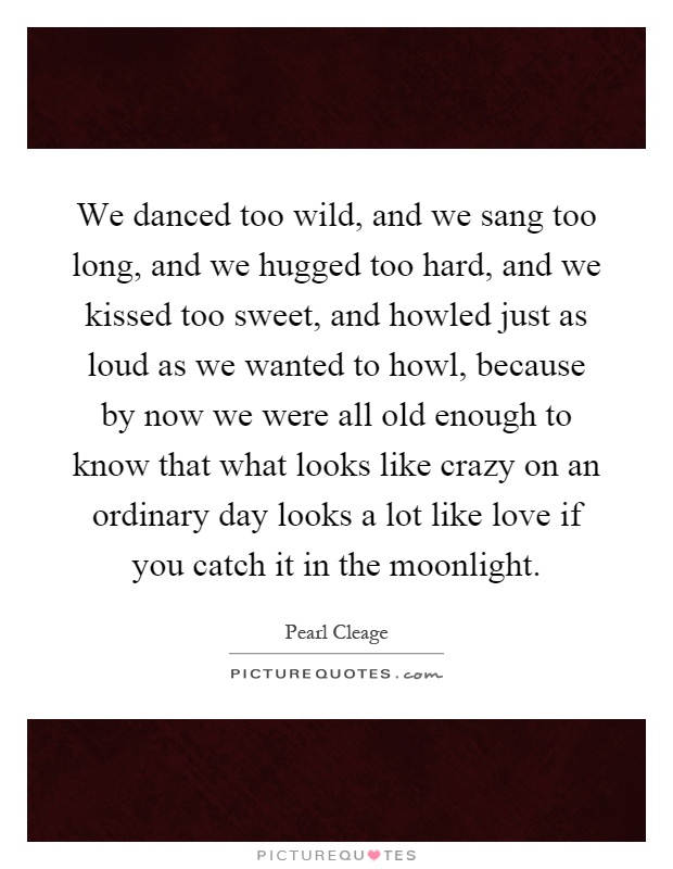 We danced too wild, and we sang too long, and we hugged too hard, and we kissed too sweet, and howled just as loud as we wanted to howl, because by now we were all old enough to know that what looks like crazy on an ordinary day looks a lot like love if you catch it in the moonlight Picture Quote #1