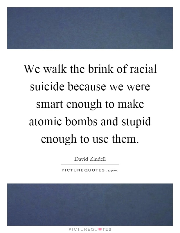 We walk the brink of racial suicide because we were smart enough to make atomic bombs and stupid enough to use them Picture Quote #1